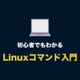 【Linuxコマンド入門】初心者が勉強すべき Linuxコマンド一覧